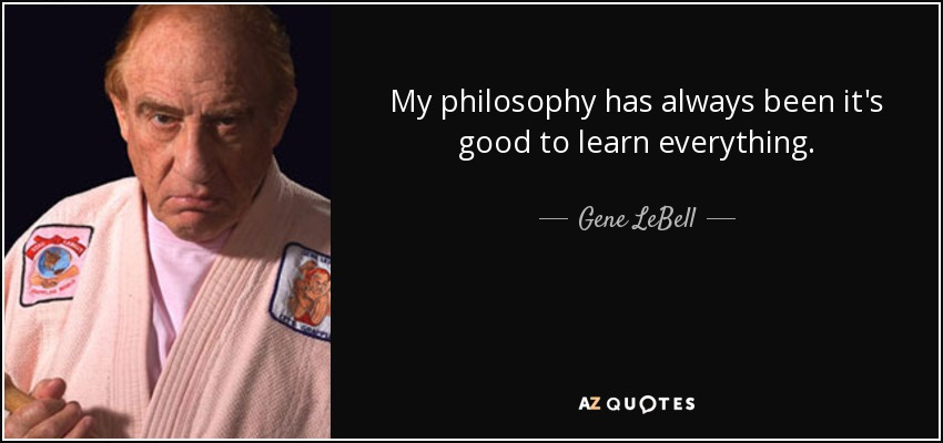 My philosophy has always been it's good to learn everything. - Gene LeBell