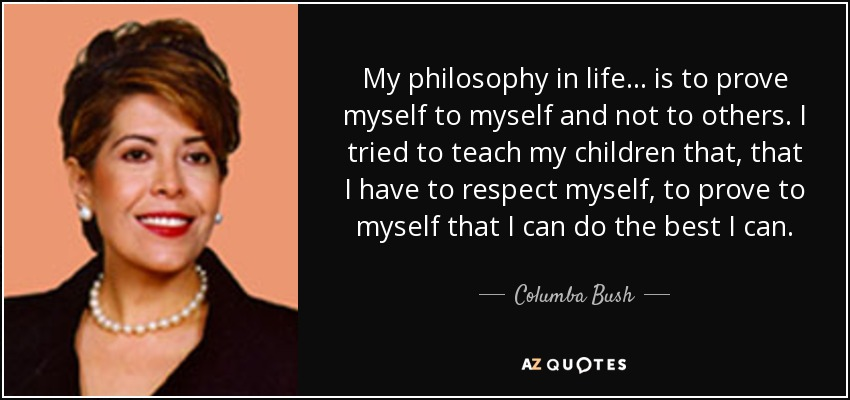 Columba Bush Quote My Philosophy In Life Is To Prove Myself To Impressive Jeb Bush Quotes