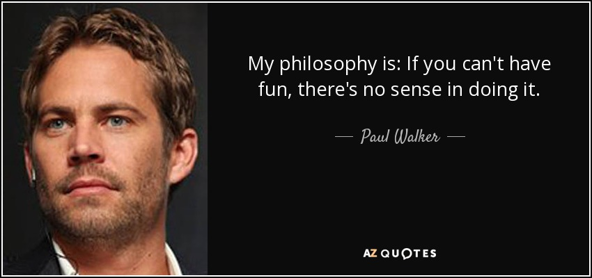 My philosophy is: If you can't have fun, there's no sense in doing it. - Paul Walker