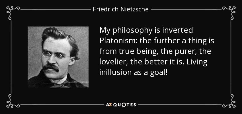My philosophy is inverted Platonism: the further a thing is from true being, the purer, the lovelier, the better it is. Living inillusion as a goal! - Friedrich Nietzsche
