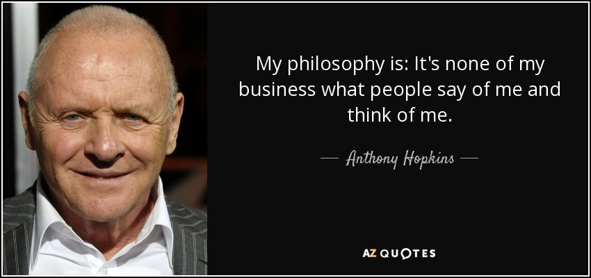 My philosophy is: It's none of my business what people say of me and think of me. - Anthony Hopkins