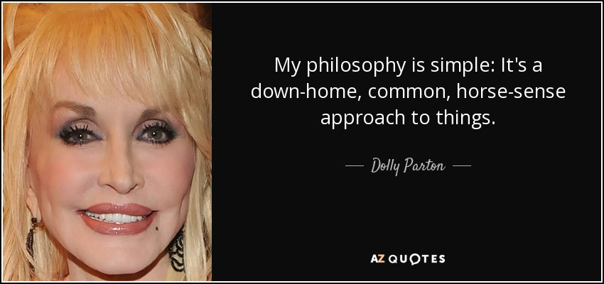 My philosophy is simple: It's a down-home, common, horse-sense approach to things. - Dolly Parton