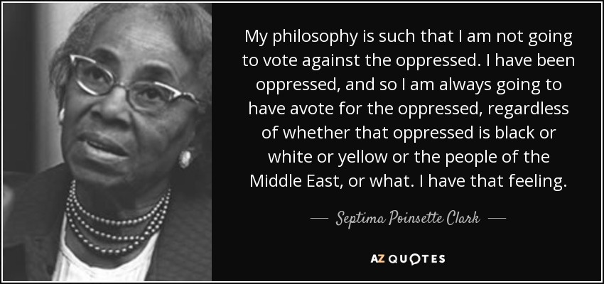 My philosophy is such that I am not going to vote against the oppressed. I have been oppressed, and so I am always going to have avote for the oppressed, regardless of whether that oppressed is black or white or yellow or the people of the Middle East, or what. I have that feeling. - Septima Poinsette Clark