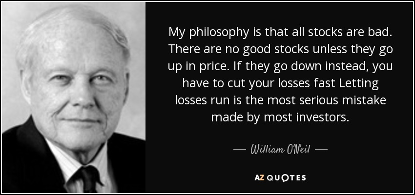 My philosophy is that all stocks are bad. There are no good stocks unless they go up in price. If they go down instead, you have to cut your losses fast Letting losses run is the most serious mistake made by most investors. - William O'Neil