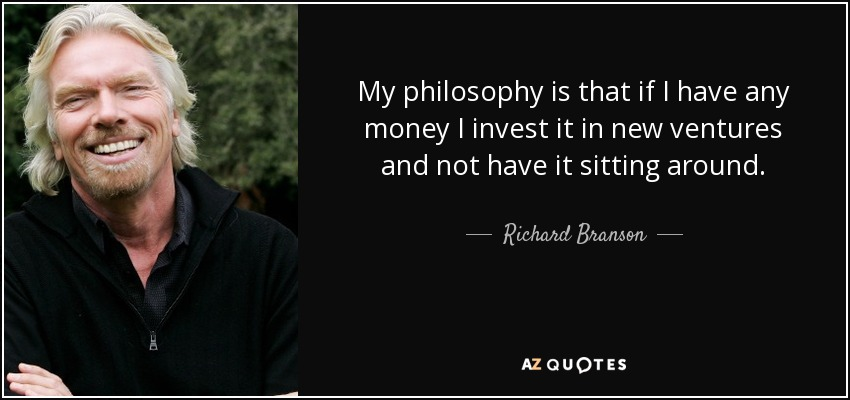 My philosophy is that if I have any money I invest it in new ventures and not have it sitting around. - Richard Branson
