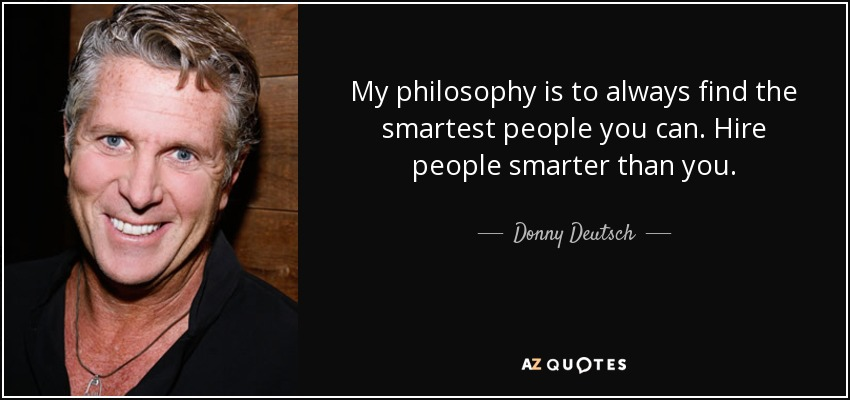 My philosophy is to always find the smartest people you can. Hire people smarter than you. - Donny Deutsch