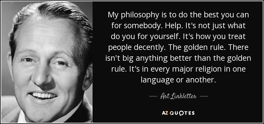 My philosophy is to do the best you can for somebody. Help. It's not just what do you for yourself. It's how you treat people decently. The golden rule. There isn't big anything better than the golden rule. It's in every major religion in one language or another. - Art Linkletter