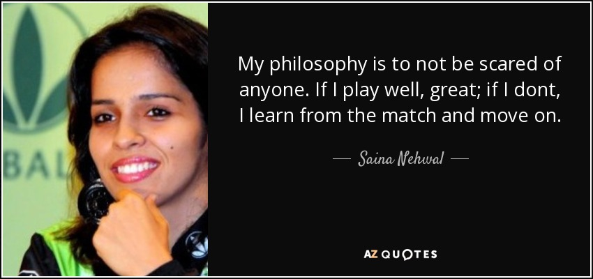 My philosophy is to not be scared of anyone. If I play well, great; if I dont, I learn from the match and move on. - Saina Nehwal