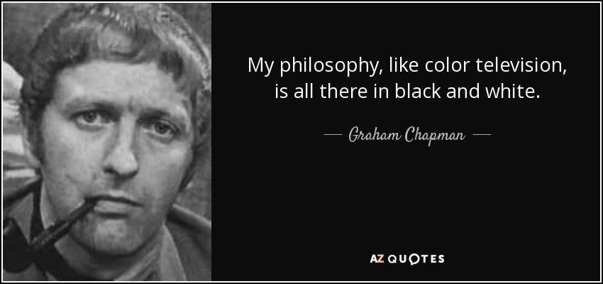 My philosophy, like color television, is all there in black and white. - Graham Chapman