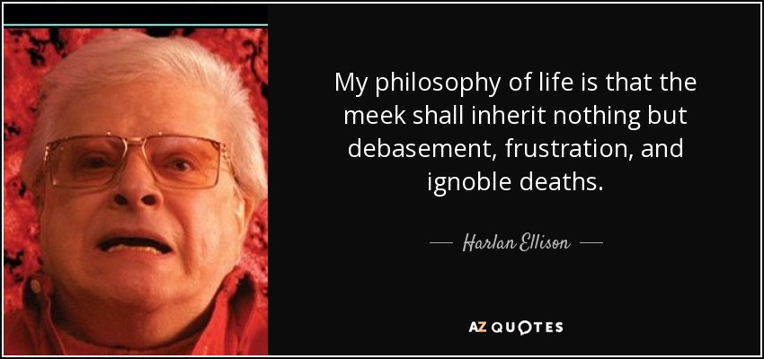 My philosophy of life is that the meek shall inherit nothing but debasement, frustration, and ignoble deaths. - Harlan Ellison