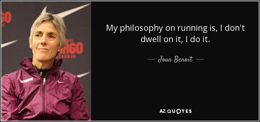 My philosophy on running is, I don't dwell on it, I do it. - Joan Benoit