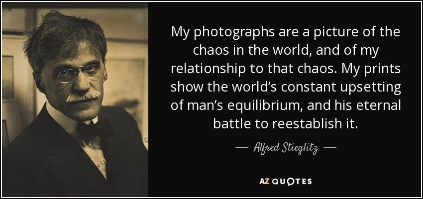 My photographs are a picture of the chaos in the world, and of my relationship to that chaos. My prints show the world's constant upsetting of man's equilibrium, and his eternal battle to reestablish it. - Alfred Stieglitz