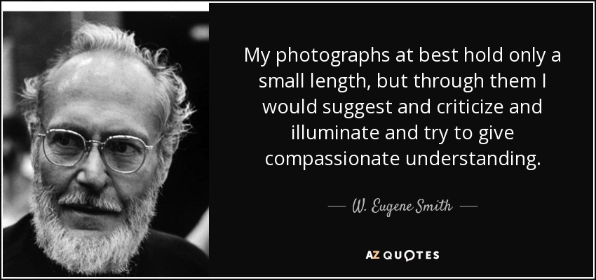 My photographs at best hold only a small length, but through them I would suggest and criticize and illuminate and try to give compassionate understanding. - W. Eugene Smith