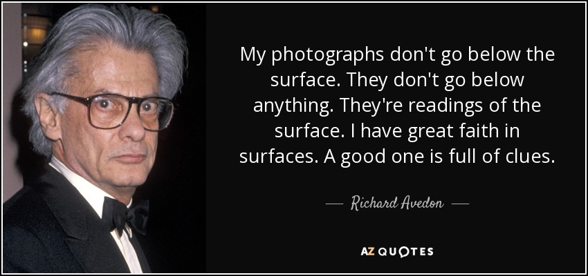 My photographs don't go below the surface. They don't go below anything. They're readings of the surface. I have great faith in surfaces. A good one is full of clues. - Richard Avedon