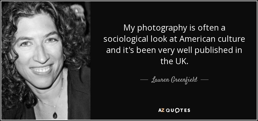 My photography is often a sociological look at American culture and it's been very well published in the UK. - Lauren Greenfield