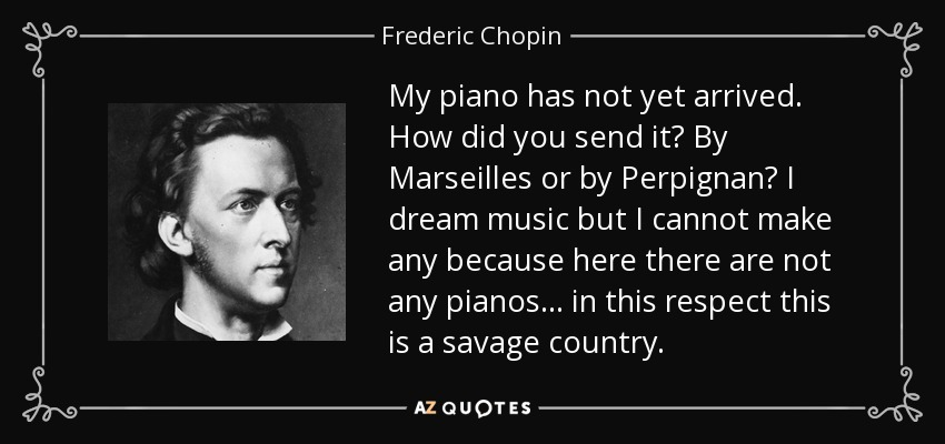 My piano has not yet arrived. How did you send it? By Marseilles or by Perpignan? I dream music but I cannot make any because here there are not any pianos . . . in this respect this is a savage country. - Frederic Chopin