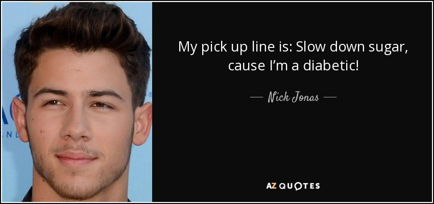 My pick up line is: Slow down sugar, cause I'm a diabetic! - Nick Jonas