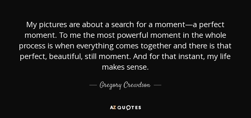 My pictures are about a search for a moment—a perfect moment. To me the most powerful moment in the whole process is when everything comes together and there is that perfect, beautiful, still moment. And for that instant, my life makes sense. - Gregory Crewdson