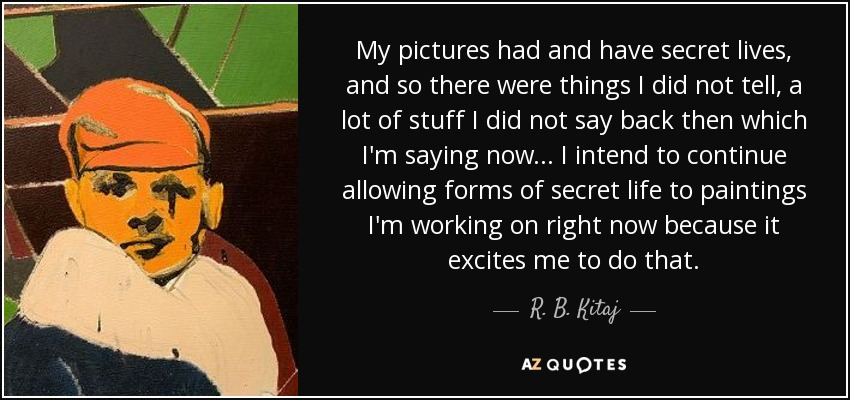 My pictures had and have secret lives, and so there were things I did not tell, a lot of stuff I did not say back then which I'm saying now... I intend to continue allowing forms of secret life to paintings I'm working on right now because it excites me to do that. - R. B. Kitaj