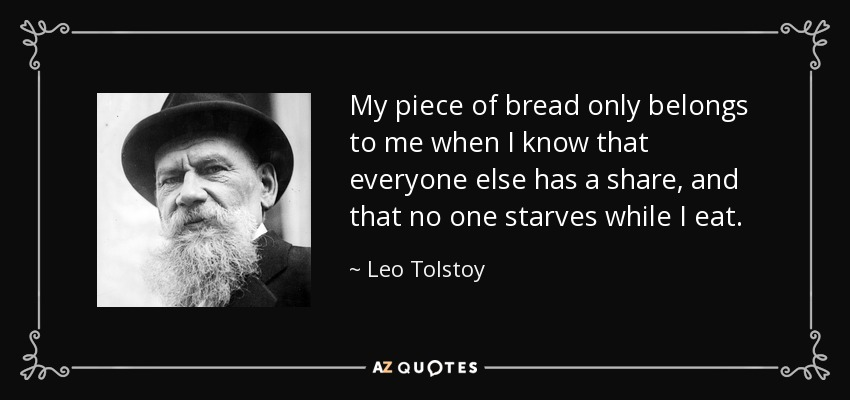 My piece of bread only belongs to me when I know that everyone else has a share, and that no one starves while I eat. - Leo Tolstoy