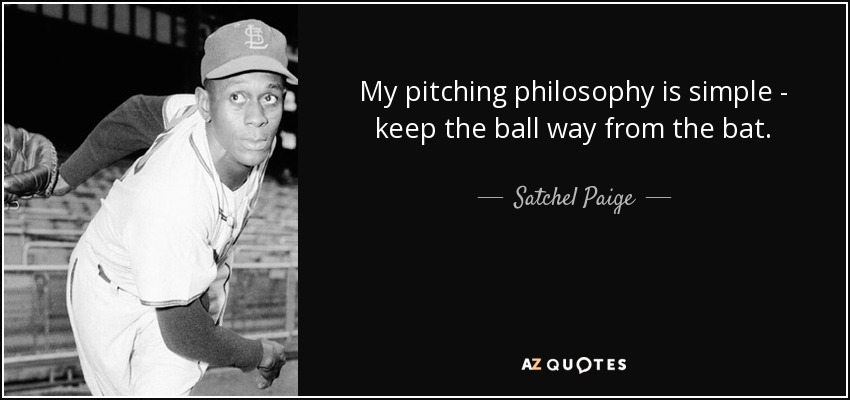 My pitching philosophy is simple - keep the ball way from the bat. - Satchel Paige