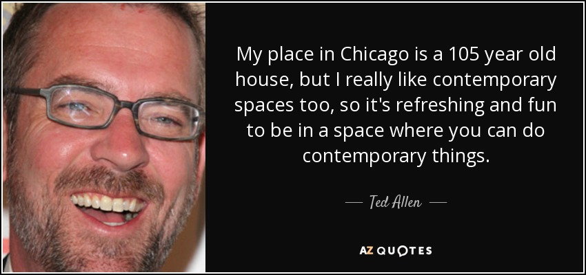 My place in Chicago is a 105 year old house, but I really like contemporary spaces too, so it's refreshing and fun to be in a space where you can do contemporary things. - Ted Allen