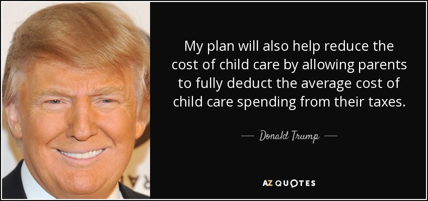 My plan will also help reduce the cost of child care by allowing parents to fully deduct the average cost of child care spending from their taxes. - Donald Trump