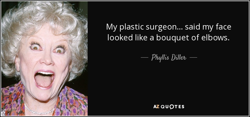 My plastic surgeon ... said my face looked like a bouquet of elbows. - Phyllis Diller