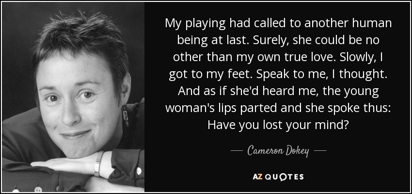 My playing had called to another human being at last. Surely, she could be no other than my own true love. Slowly, I got to my feet. Speak to me, I thought. And as if she'd heard me, the young woman's lips parted and she spoke thus: Have you lost your mind? - Cameron Dokey