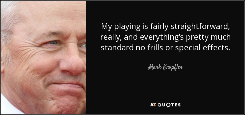 My playing is fairly straightforward, really, and everything's pretty much standard no frills or special effects. - Mark Knopfler