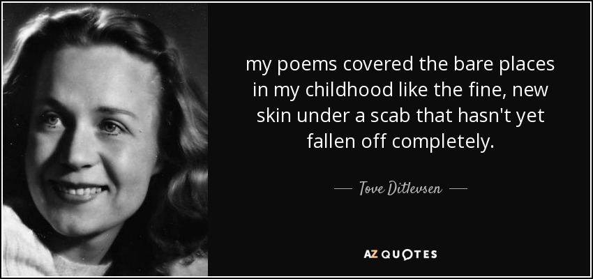 my poems covered the bare places in my childhood like the fine, new skin under a scab that hasn't yet fallen off completely. - Tove Ditlevsen