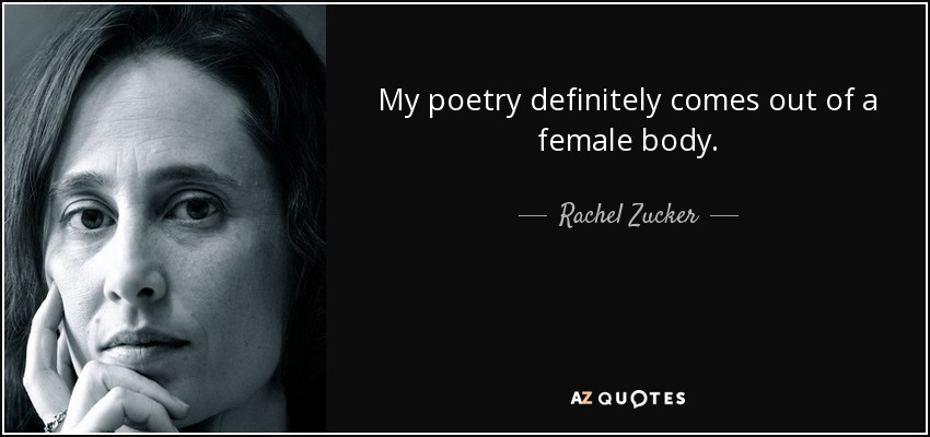 My poetry definitely comes out of a female body. - Rachel Zucker