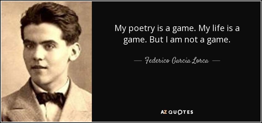My poetry is a game. My life is a game. But I am not a game. - Federico Garcia Lorca