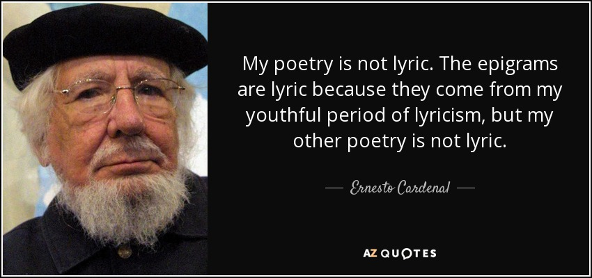 My poetry is not lyric. The epigrams are lyric because they come from my youthful period of lyricism, but my other poetry is not lyric. - Ernesto Cardenal