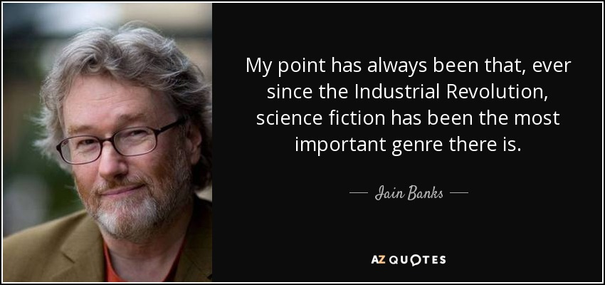 My point has always been that, ever since the Industrial Revolution, science fiction has been the most important genre there is. - Iain Banks