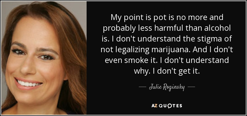 My point is pot is no more and probably less harmful than alcohol is. I don't understand the stigma of not legalizing marijuana. And I don't even smoke it. I don't understand why. I don't get it. - Julie Roginsky