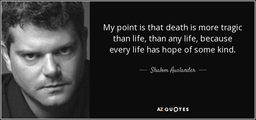 My point is that death is more tragic than life, than any life, because every life has hope of some kind. - Shalom Auslander