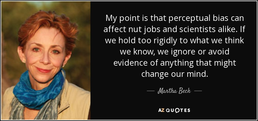 My point is that perceptual bias can affect nut jobs and scientists alike. If we hold too rigidly to what we think we know, we ignore or avoid evidence of anything that might change our mind. - Martha Beck
