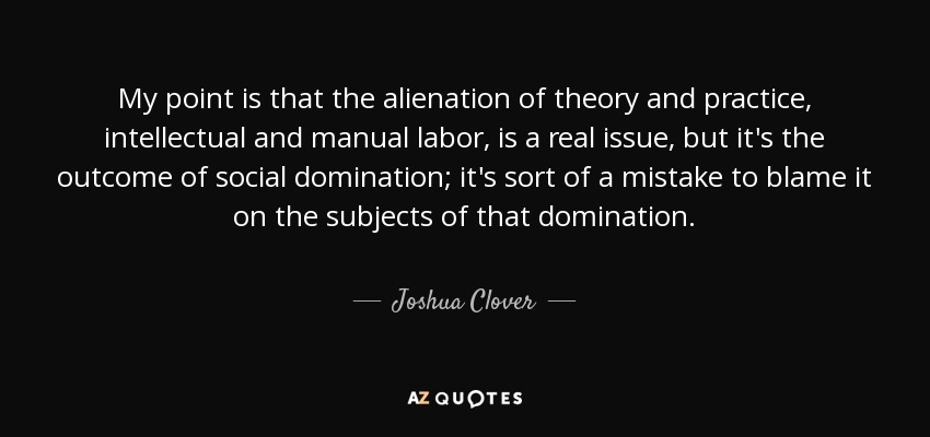 My point is that the alienation of theory and practice, intellectual and manual labor, is a real issue, but it's the outcome of social domination; it's sort of a mistake to blame it on the subjects of that domination. - Joshua Clover