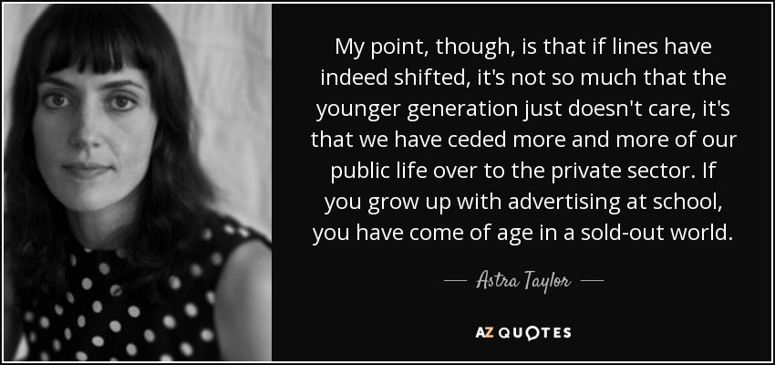 My point, though, is that if lines have indeed shifted, it's not so much that the younger generation just doesn't care, it's that we have ceded more and more of our public life over to the private sector. If you grow up with advertising at school, you have come of age in a sold-out world. - Astra Taylor