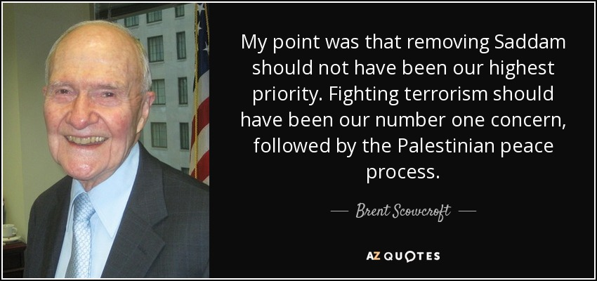 My point was that removing Saddam should not have been our highest priority. Fighting terrorism should have been our number one concern, followed by the Palestinian peace process. - Brent Scowcroft