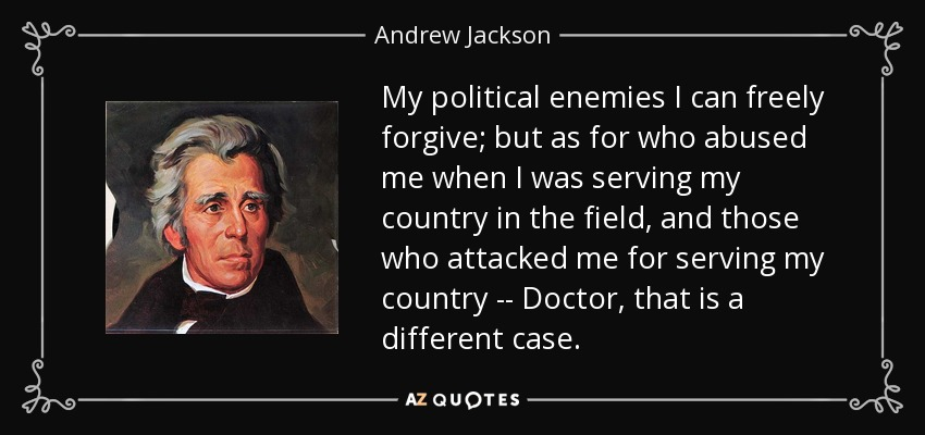 My political enemies I can freely forgive; but as for who abused me when I was serving my country in the field, and those who attacked me for serving my country -- Doctor, that is a different case. - Andrew Jackson