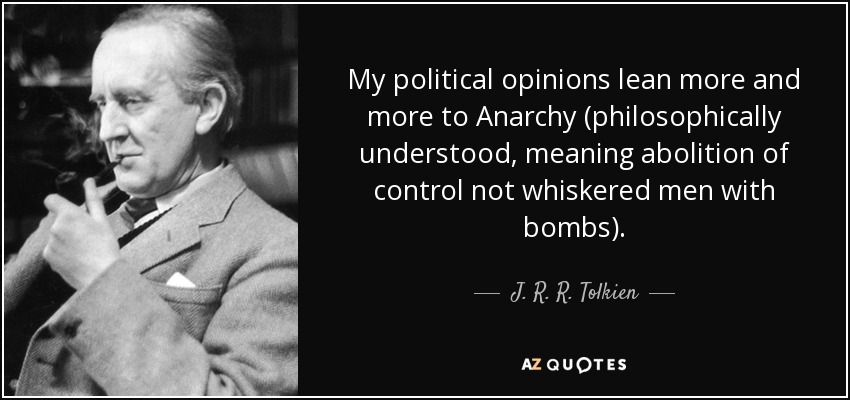 My political opinions lean more and more to Anarchy (philosophically understood, meaning abolition of control not whiskered men with bombs). - J. R. R. Tolkien