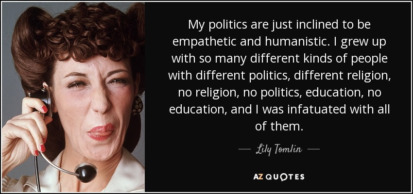 My politics are just inclined to be empathetic and humanistic. I grew up with so many different kinds of people with different politics, different religion, no religion, no politics, education, no education, and I was infatuated with all of them. - Lily Tomlin