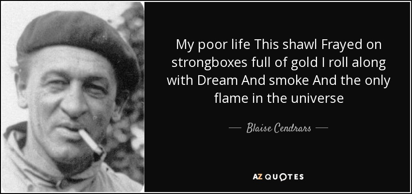 My poor life This shawl Frayed on strongboxes full of gold I roll along with Dream And smoke And the only flame in the universe - Blaise Cendrars