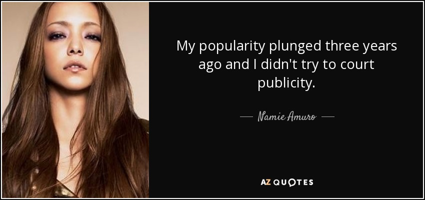 My popularity plunged three years ago and I didn't try to court publicity. - Namie Amuro