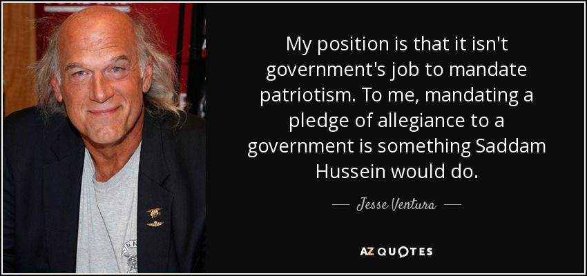 My position is that it isn't government's job to mandate patriotism. To me, mandating a pledge of allegiance to a government is something Saddam Hussein would do. - Jesse Ventura