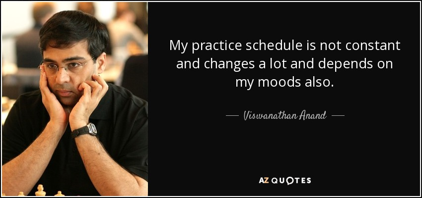 My practice schedule is not constant and changes a lot and depends on my moods also. - Viswanathan Anand