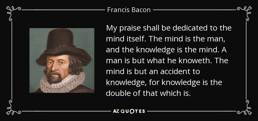 My praise shall be dedicated to the mind itself. The mind is the man, and the knowledge is the mind. A man is but what he knoweth. The mind is but an accident to knowledge, for knowledge is the double of that which is. - Francis Bacon