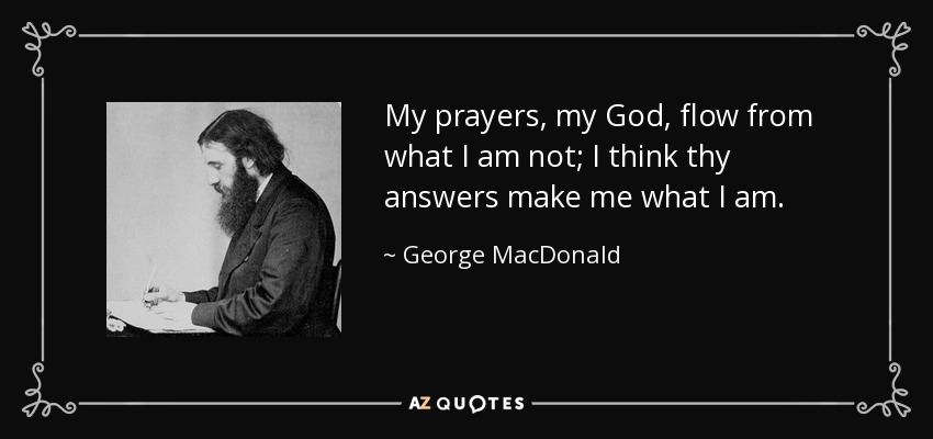 My prayers, my God, flow from what I am not; I think thy answers make me what I am. - George MacDonald